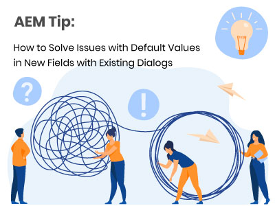 AEM Tip: How to Solve Issues with Default Values in New Fields with Existing Dialogs
